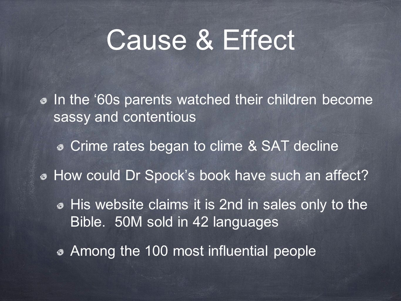 Cause & Effect Dr Spock was aware of his negative influence upon parenting In 1968 he told NY Times his 1st edition contributed to permissive parenting He said Parents began to be afraid to impose on the child in any way He tried to remedy this by emphasizing the need for setting standards and asking for respect in his 2nd edition