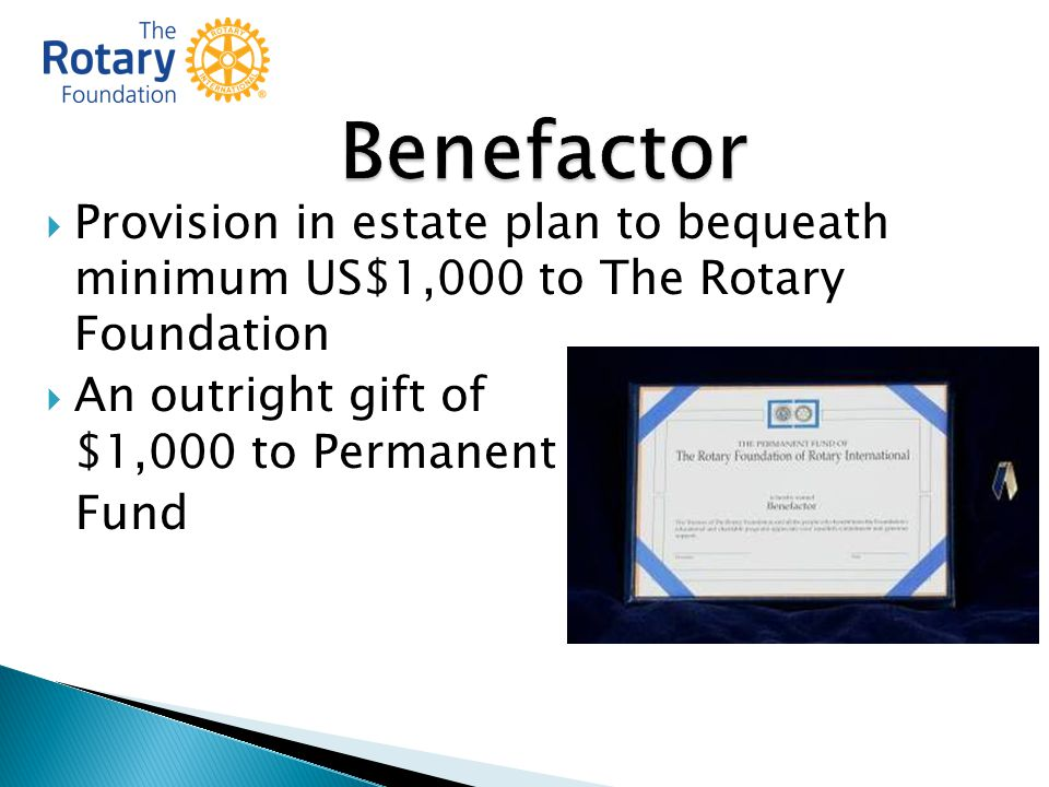  Provision in estate plan to bequeath minimum US$1,000 to The Rotary Foundation  An outright gift of $1,000 to Permanent Fund