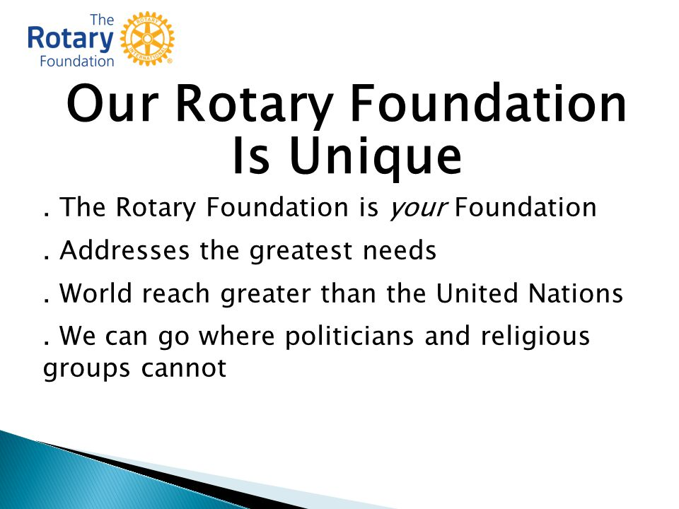 Our Rotary Foundation Is Unique. The Rotary Foundation is your Foundation.