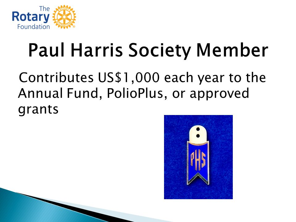 Paul Harris Society Member Contributes US$1,000 each year to the Annual Fund, PolioPlus, or approved grants