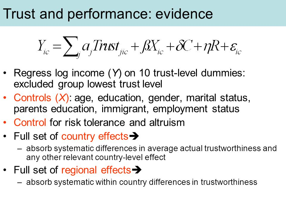 Trust and performance: evidence Regress log income (Y) on 10 trust-level dummies: excluded group lowest trust level Controls (X): age, education, gender, marital status, parents education, immigrant, employment status Control for risk tolerance and altruism Full set of country effects  –absorb systematic differences in average actual trustworthiness and any other relevant country-level effect Full set of regional effects  –absorb systematic within country differences in trustworthiness