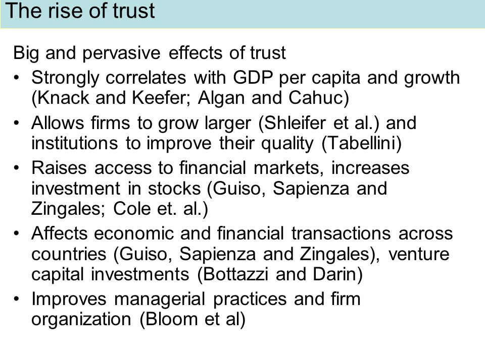 The rise of trust Big and pervasive effects of trust Strongly correlates with GDP per capita and growth (Knack and Keefer; Algan and Cahuc) Allows firms to grow larger (Shleifer et al.) and institutions to improve their quality (Tabellini) Raises access to financial markets, increases investment in stocks (Guiso, Sapienza and Zingales; Cole et.