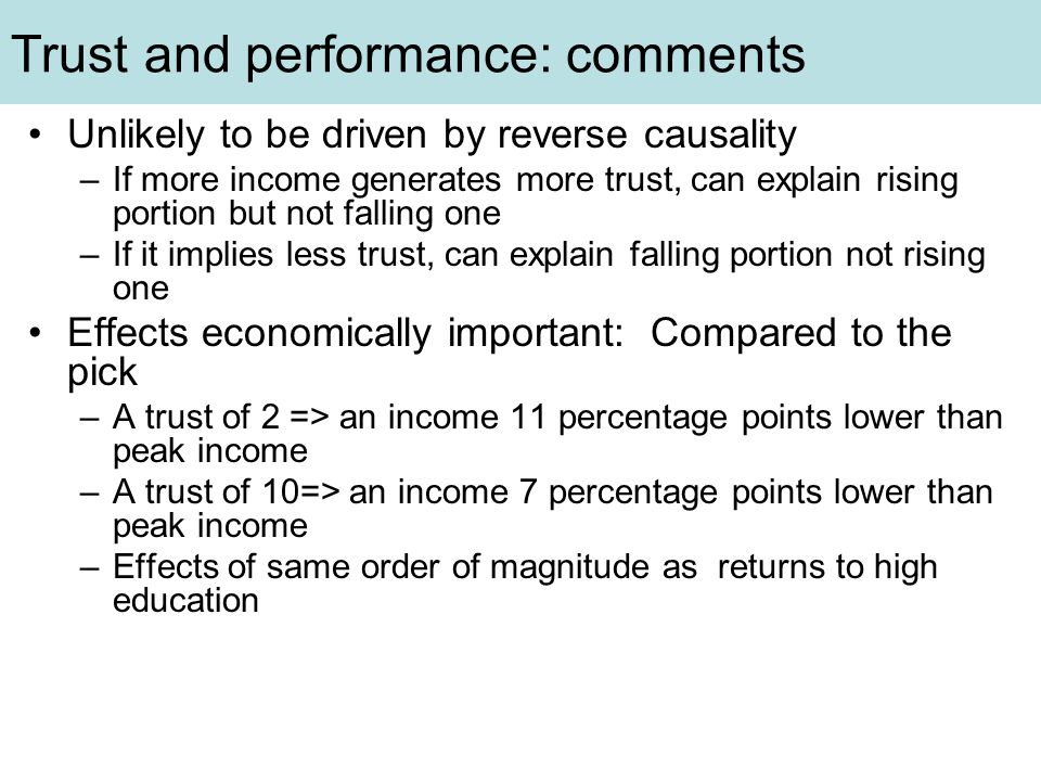 Trust and performance: comments Unlikely to be driven by reverse causality –If more income generates more trust, can explain rising portion but not falling one –If it implies less trust, can explain falling portion not rising one Effects economically important: Compared to the pick –A trust of 2 => an income 11 percentage points lower than peak income –A trust of 10=> an income 7 percentage points lower than peak income –Effects of same order of magnitude as returns to high education