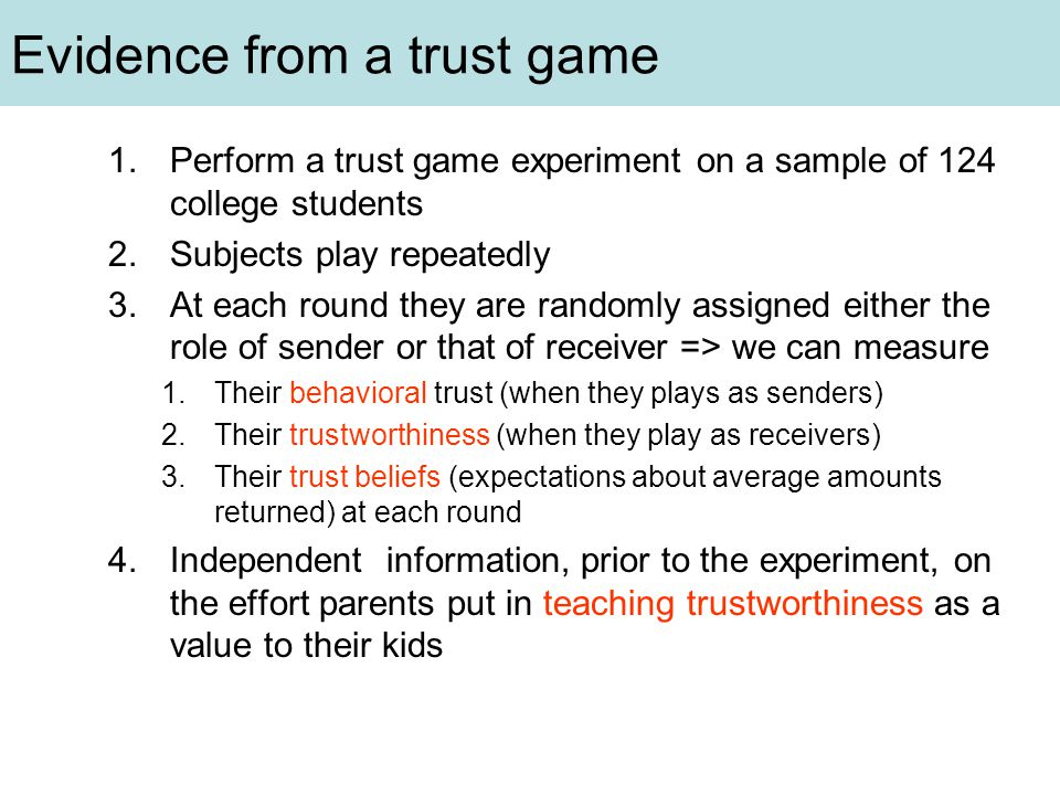 Evidence from a trust game 1.Perform a trust game experiment on a sample of 124 college students 2.Subjects play repeatedly 3.At each round they are randomly assigned either the role of sender or that of receiver => we can measure 1.Their behavioral trust (when they plays as senders) 2.Their trustworthiness (when they play as receivers) 3.Their trust beliefs (expectations about average amounts returned) at each round 4.Independent information, prior to the experiment, on the effort parents put in teaching trustworthiness as a value to their kids