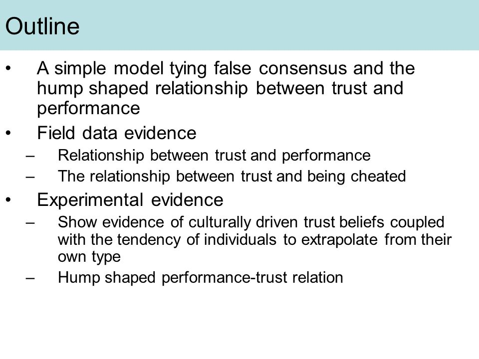 Outline A simple model tying false consensus and the hump shaped relationship between trust and performance Field data evidence –Relationship between trust and performance –The relationship between trust and being cheated Experimental evidence –Show evidence of culturally driven trust beliefs coupled with the tendency of individuals to extrapolate from their own type –Hump shaped performance-trust relation
