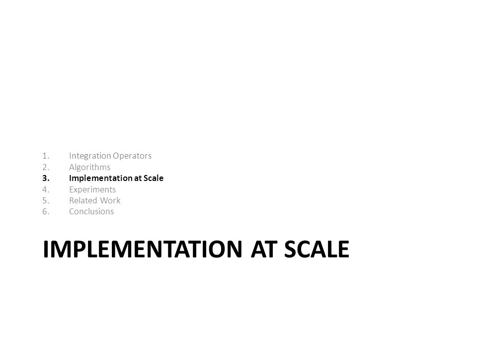 IMPLEMENTATION AT SCALE 1.Integration Operators 2.Algorithms 3.Implementation at Scale 4.Experiments 5.Related Work 6.Conclusions
