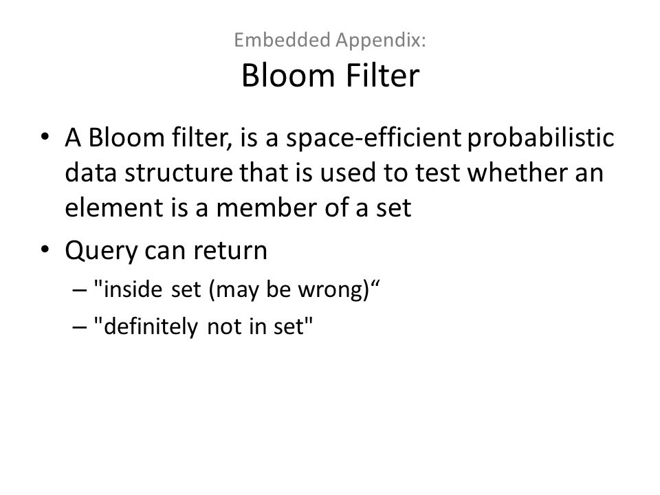 Embedded Appendix: Bloom Filter A Bloom filter, is a space-efficient probabilistic data structure that is used to test whether an element is a member of a set Query can return – inside set (may be wrong) – definitely not in set