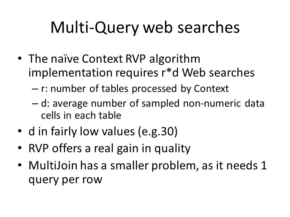 Multi-Query web searches The naïve Context RVP algorithm implementation requires r*d Web searches – r: number of tables processed by Context – d: average number of sampled non-numeric data cells in each table d in fairly low values (e.g.30) RVP offers a real gain in quality MultiJoin has a smaller problem, as it needs 1 query per row