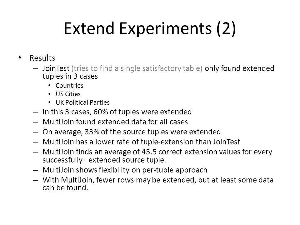 Extend Experiments (2) Results – JoinTest (tries to find a single satisfactory table) only found extended tuples in 3 cases Countries US Cities UK Political Parties – In this 3 cases, 60% of tuples were extended – MultiJoin found extended data for all cases – On average, 33% of the source tuples were extended – MultiJoin has a lower rate of tuple-extension than JoinTest – MultiJoin finds an average of 45.5 correct extension values for every successfully –extended source tuple.