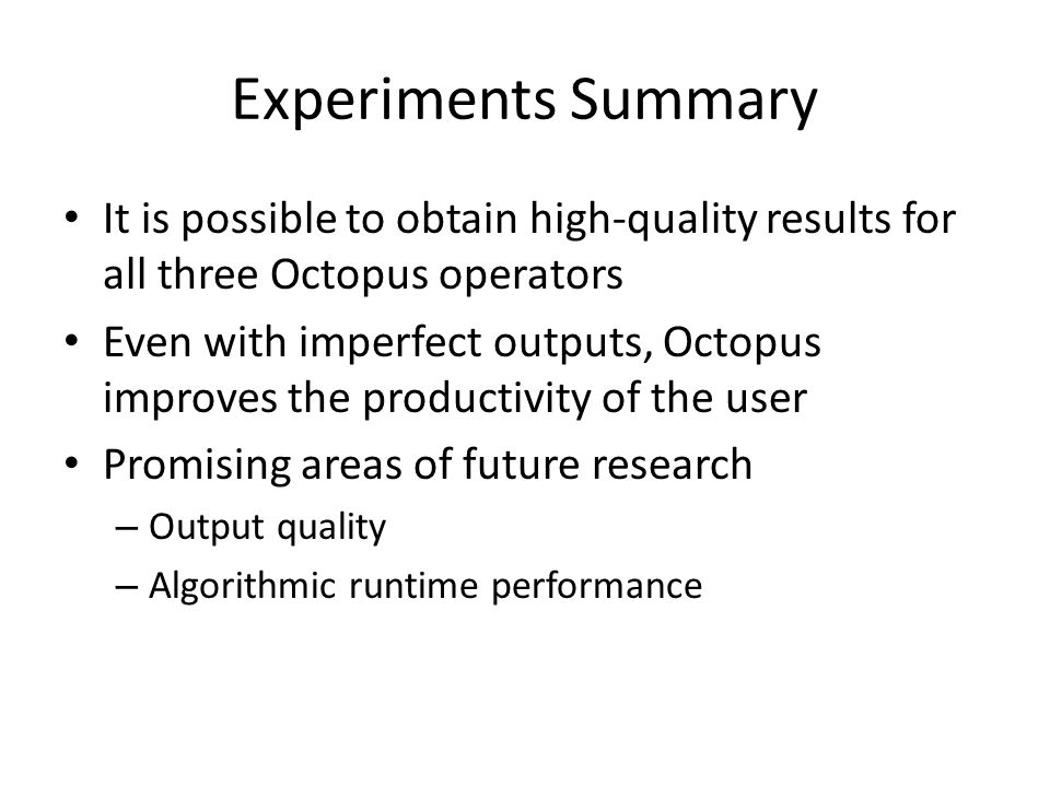 Experiments Summary It is possible to obtain high-quality results for all three Octopus operators Even with imperfect outputs, Octopus improves the productivity of the user Promising areas of future research – Output quality – Algorithmic runtime performance