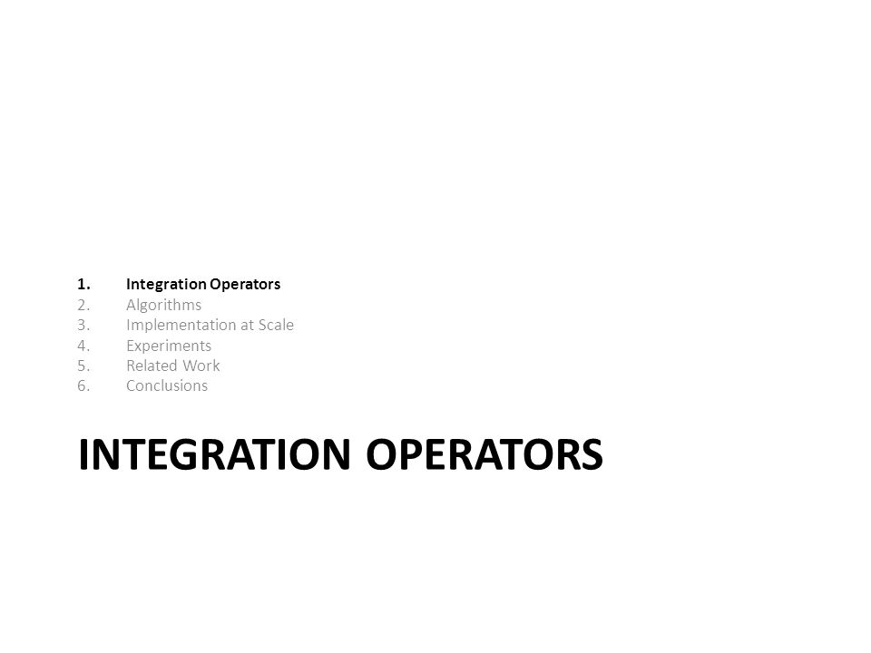 INTEGRATION OPERATORS 1.Integration Operators 2.Algorithms 3.Implementation at Scale 4.Experiments 5.Related Work 6.Conclusions