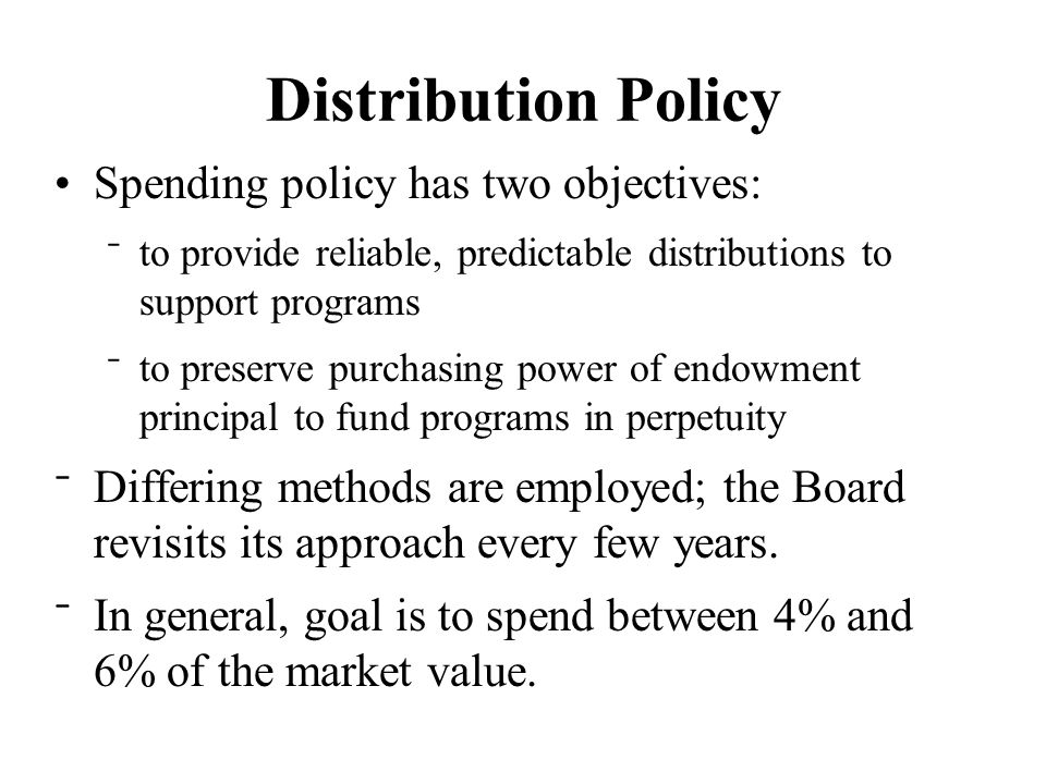 Distribution Policy Spending policy has two objectives: ⁻ to provide reliable, predictable distributions to support programs ⁻ to preserve purchasing power of endowment principal to fund programs in perpetuity ⁻ Differing methods are employed; the Board revisits its approach every few years.