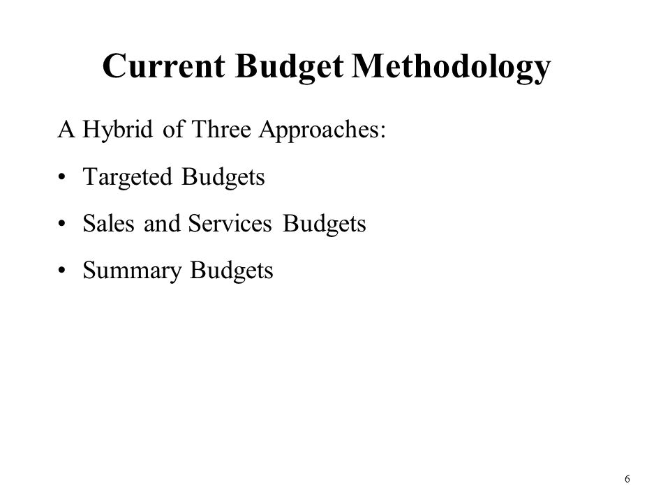 6 Current Budget Methodology A Hybrid of Three Approaches: Targeted Budgets Sales and Services Budgets Summary Budgets