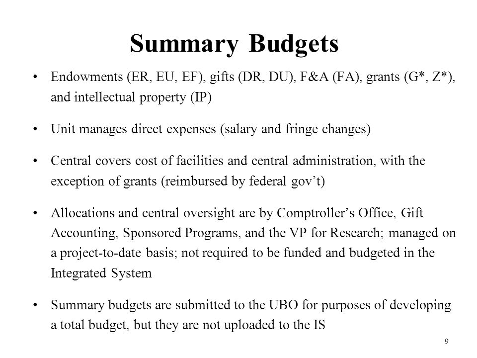 9 Summary Budgets Endowments (ER, EU, EF), gifts (DR, DU), F&A (FA), grants (G*, Z*), and intellectual property (IP) Unit manages direct expenses (salary and fringe changes) Central covers cost of facilities and central administration, with the exception of grants (reimbursed by federal gov't) Allocations and central oversight are by Comptroller's Office, Gift Accounting, Sponsored Programs, and the VP for Research; managed on a project-to-date basis; not required to be funded and budgeted in the Integrated System Summary budgets are submitted to the UBO for purposes of developing a total budget, but they are not uploaded to the IS