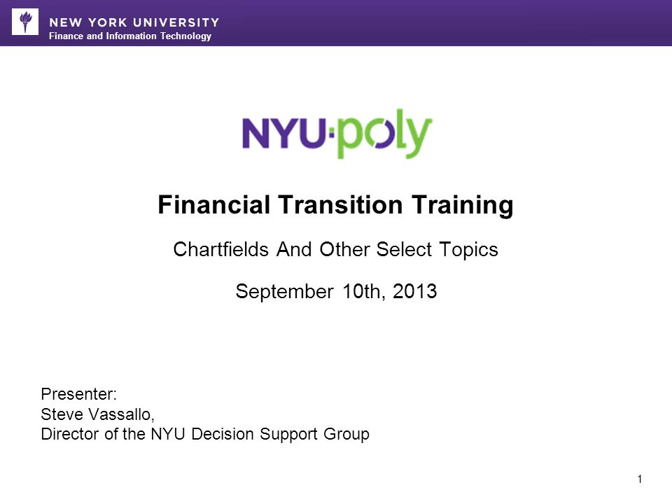 Finance and Information Technology 1 Financial Transition Training Chartfields And Other Select Topics September 10th, 2013 Presenter: Steve Vassallo, Director of the NYU Decision Support Group