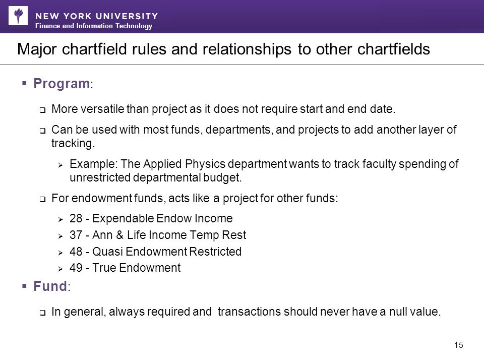Finance and Information Technology Major chartfield rules and relationships to other chartfields 15  Program :  More versatile than project as it does not require start and end date.