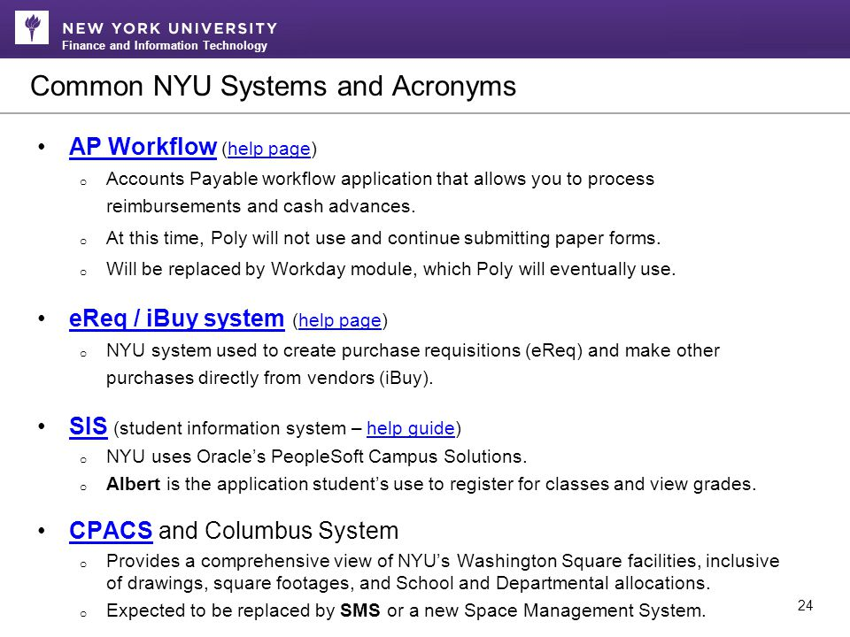 Finance and Information Technology Common NYU Systems and Acronyms 24 AP Workflow (help page)AP Workflowhelp page o Accounts Payable workflow application that allows you to process reimbursements and cash advances.