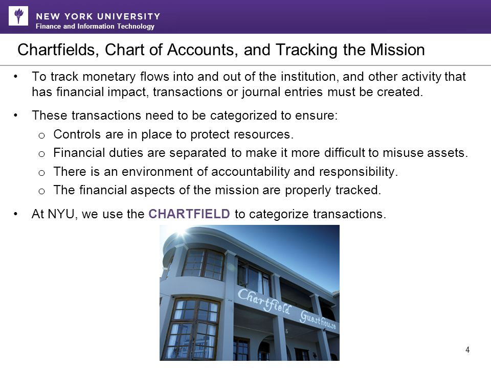Finance and Information Technology Chartfields, Chart of Accounts, and Tracking the Mission 4 To track monetary flows into and out of the institution, and other activity that has financial impact, transactions or journal entries must be created.