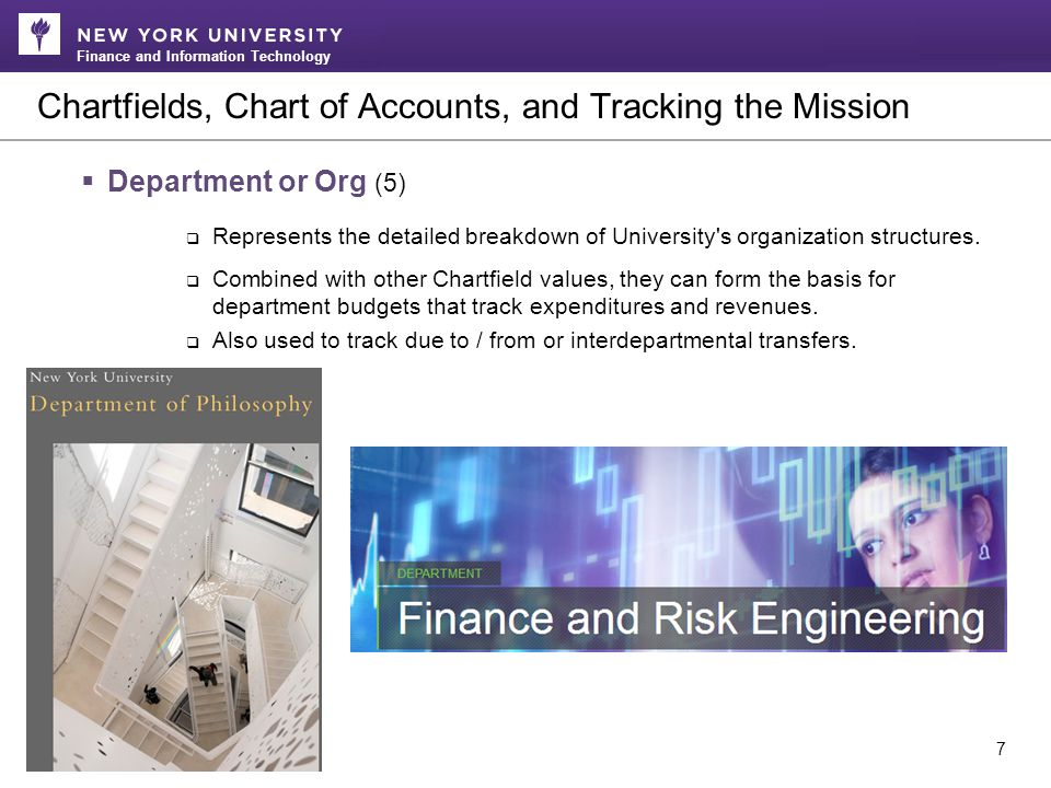 Finance and Information Technology Chartfields, Chart of Accounts, and Tracking the Mission 7  Department or Org (5)  Represents the detailed breakdown of University s organization structures.