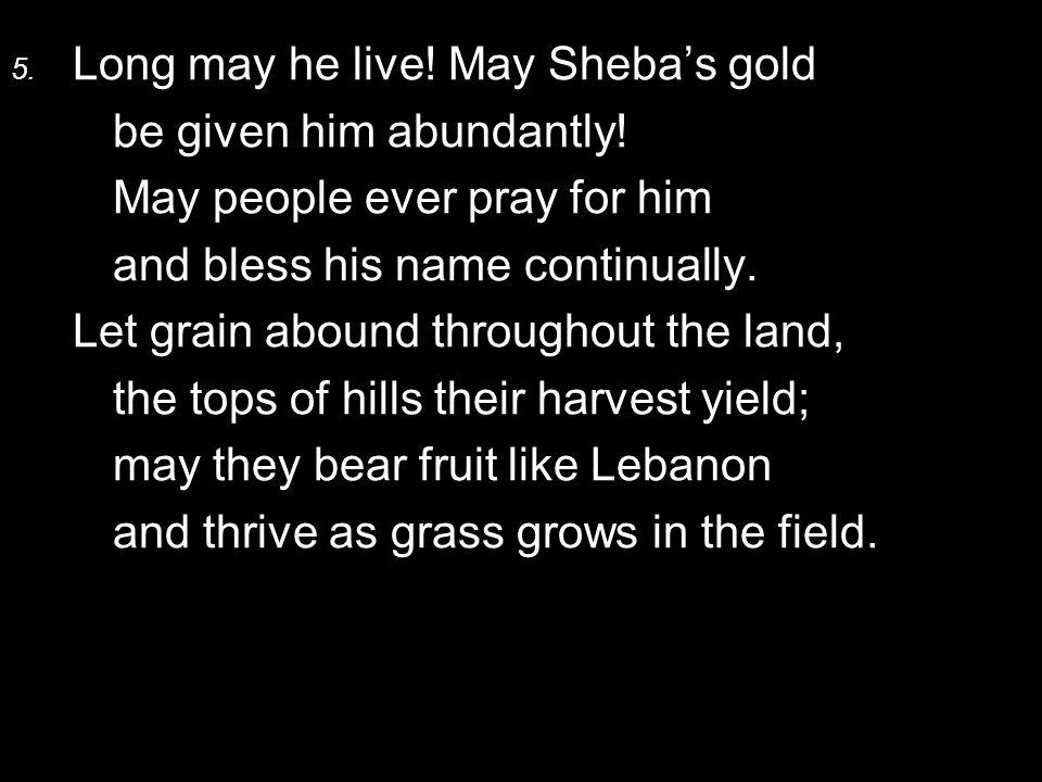 5. Long may he live. May Sheba's gold be given him abundantly.