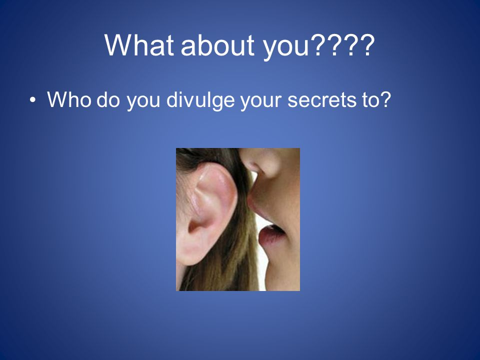 What about you???? Who do you divulge your secrets to?