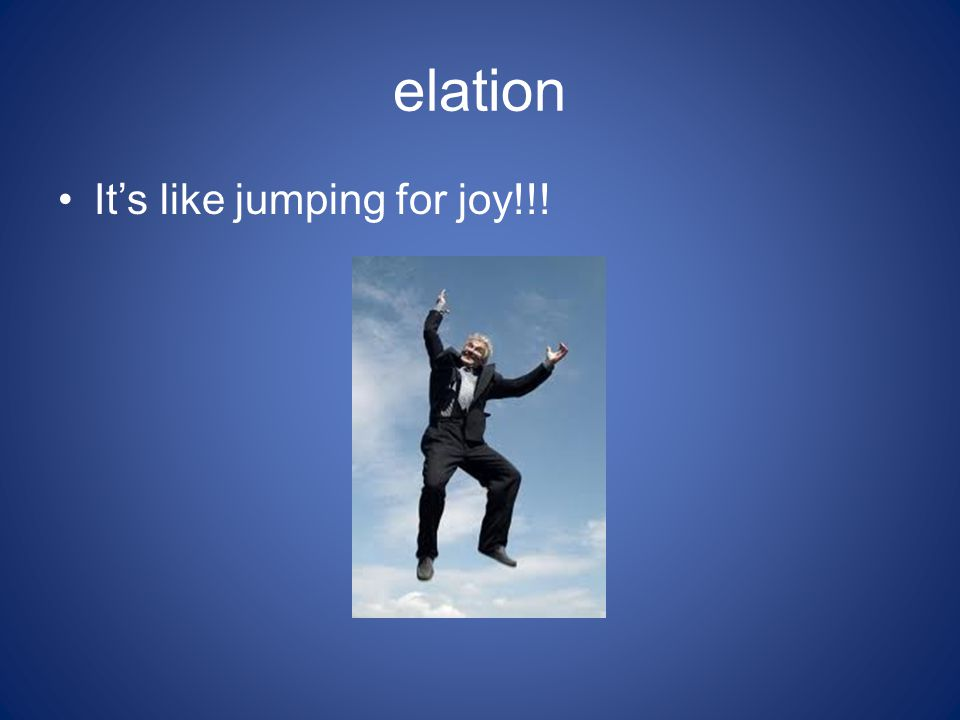elation It's like jumping for joy!!!