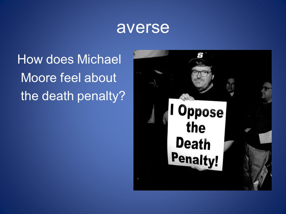 averse How does Michael Moore feel about the death penalty?