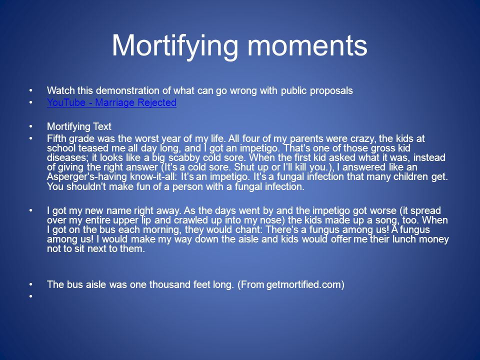 Mortifying moments Watch this demonstration of what can go wrong with public proposals YouTube - Marriage Rejected Mortifying Text Fifth grade was the worst year of my life.