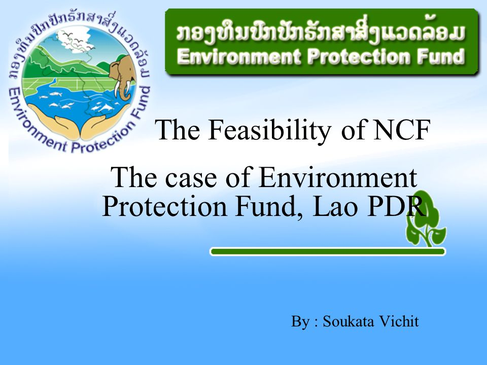 By : Soukata Vichit The Feasibility of NCF The case of Environment Protection Fund, Lao PDR