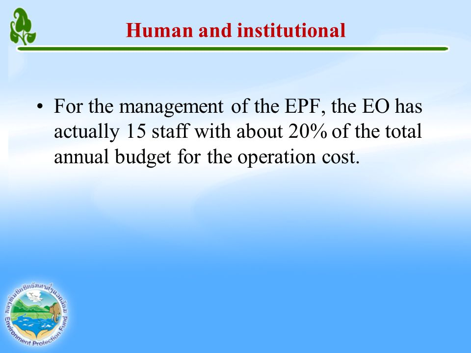 Human and institutional For the management of the EPF, the EO has actually 15 staff with about 20% of the total annual budget for the operation cost.