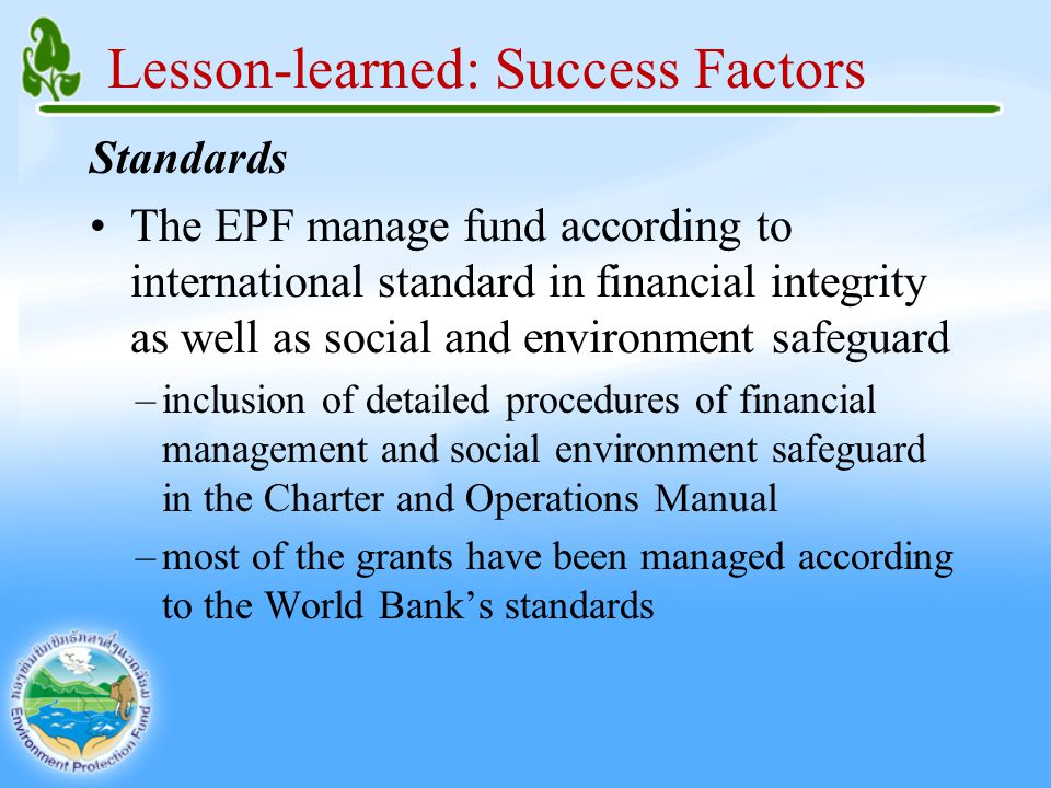 Lesson-learned: Success Factors Standards The EPF manage fund according to international standard in financial integrity as well as social and environment safeguard –inclusion of detailed procedures of financial management and social environment safeguard in the Charter and Operations Manual –most of the grants have been managed according to the World Bank's standards