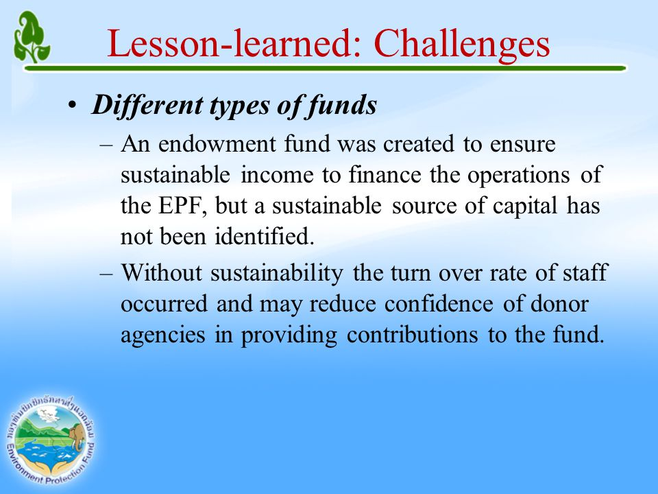 Lesson-learned: Challenges Different types of funds –An endowment fund was created to ensure sustainable income to finance the operations of the EPF, but a sustainable source of capital has not been identified.