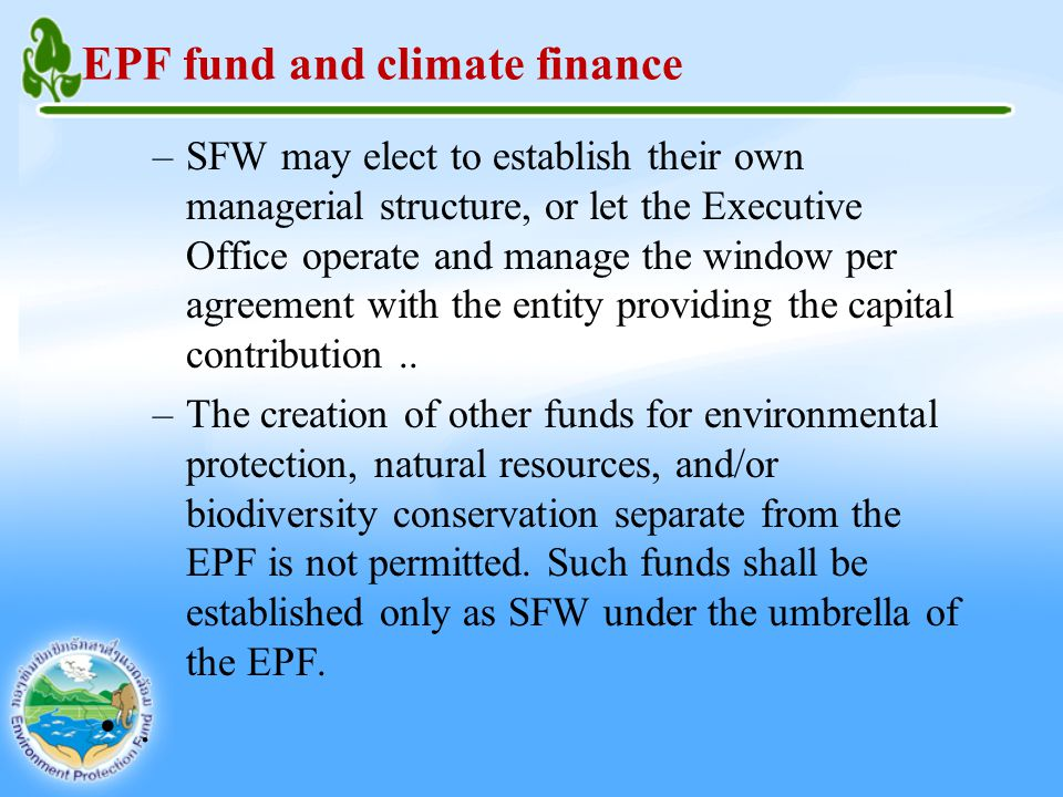 EPF fund and climate finance –SFW may elect to establish their own managerial structure, or let the Executive Office operate and manage the window per agreement with the entity providing the capital contribution..