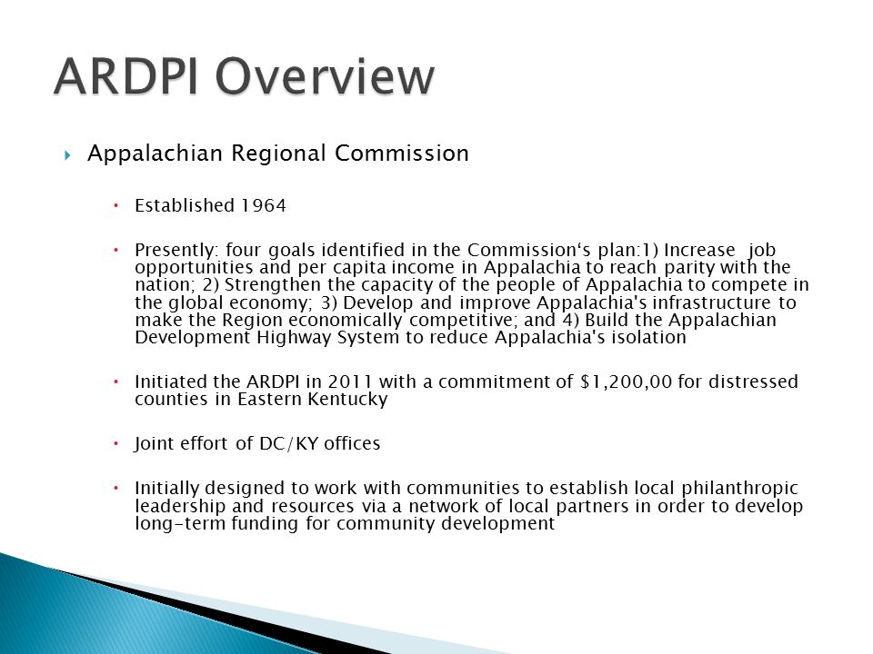  Appalachian Regional Commission  Established 1964  Presently: four goals identified in the Commission's plan:1) Increase job opportunities and per capita income in Appalachia to reach parity with the nation; 2) Strengthen the capacity of the people of Appalachia to compete in the global economy; 3) Develop and improve Appalachia s infrastructure to make the Region economically competitive; and 4) Build the Appalachian Development Highway System to reduce Appalachia s isolation  Initiated the ARDPI in 2011 with a commitment of $1,200,00 for distressed counties in Eastern Kentucky  Joint effort of DC/KY offices  Initially designed to work with communities to establish local philanthropic leadership and resources via a network of local partners in order to develop long-term funding for community development