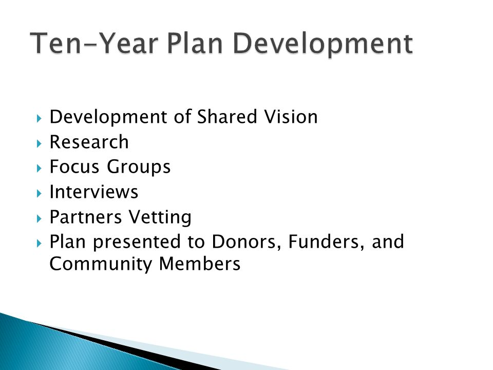  Development of Shared Vision  Research  Focus Groups  Interviews  Partners Vetting  Plan presented to Donors, Funders, and Community Members