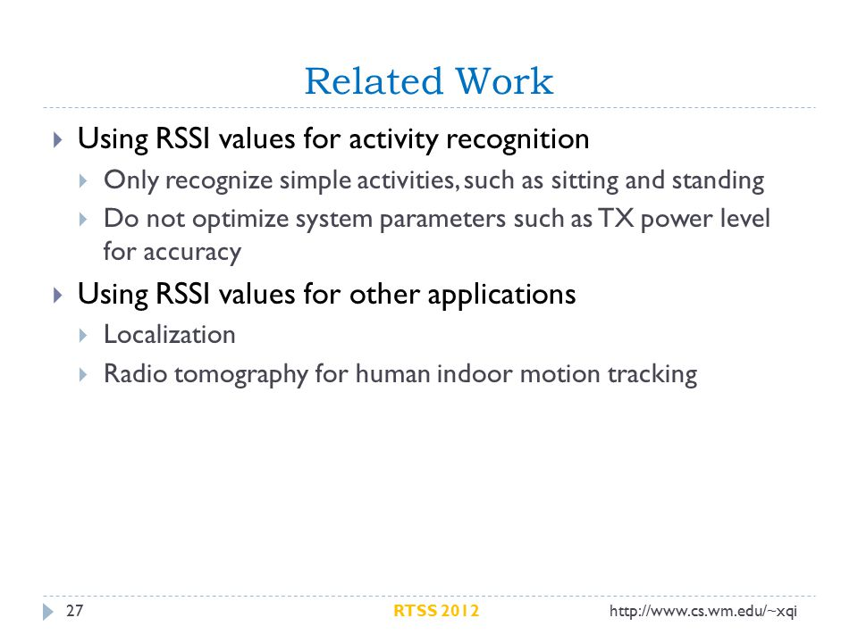 Related Work 27  Using RSSI values for activity recognition  Only recognize simple activities, such as sitting and standing  Do not optimize system parameters such as TX power level for accuracy  Using RSSI values for other applications  Localization  Radio tomography for human indoor motion tracking http://www.cs.wm.edu/~xqiRTSS 2012