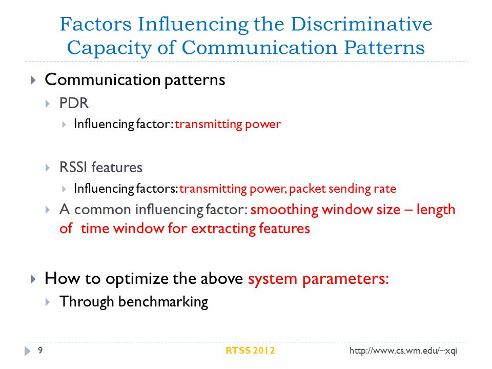 Factors Influencing the Discriminative Capacity of Communication Patterns 9  Communication patterns  PDR  Influencing factor: transmitting power  RSSI features  Influencing factors: transmitting power, packet sending rate  A common influencing factor: smoothing window size – length of time window for extracting features  How to optimize the above system parameters:  Through benchmarking http://www.cs.wm.edu/~xqiRTSS 2012