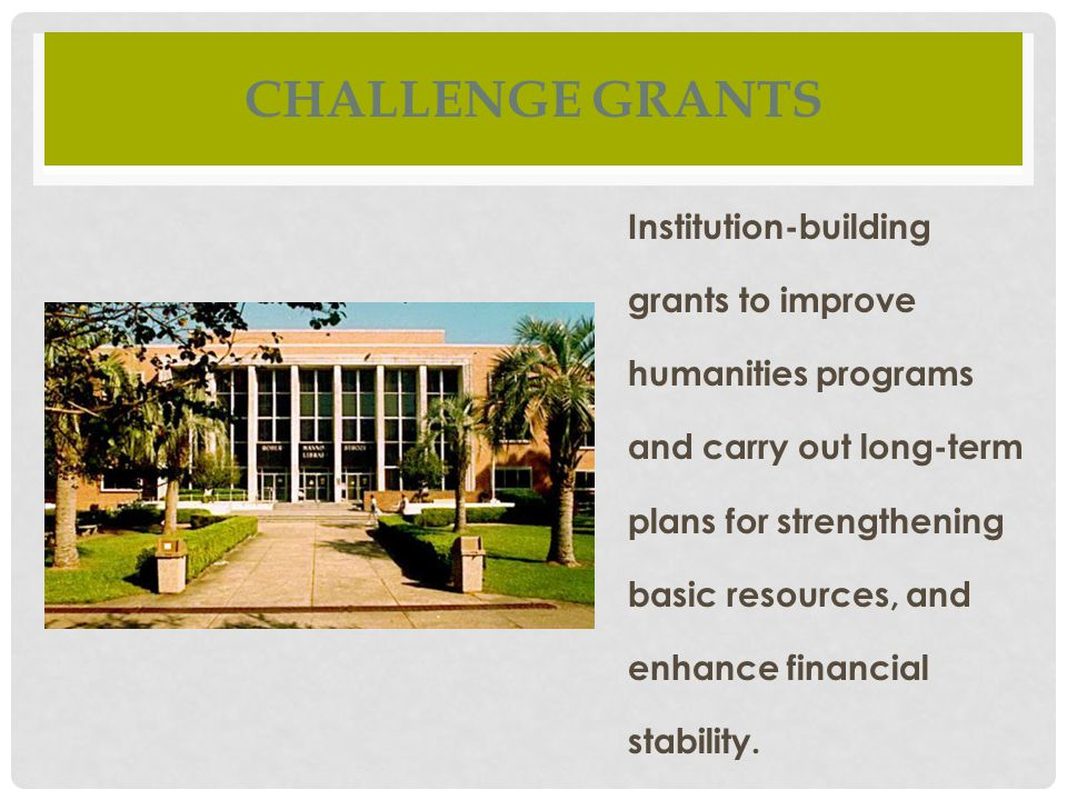 CHALLENGE GRANTS Institution-building grants to improve humanities programs and carry out long-term plans for strengthening basic resources, and enhance financial stability.
