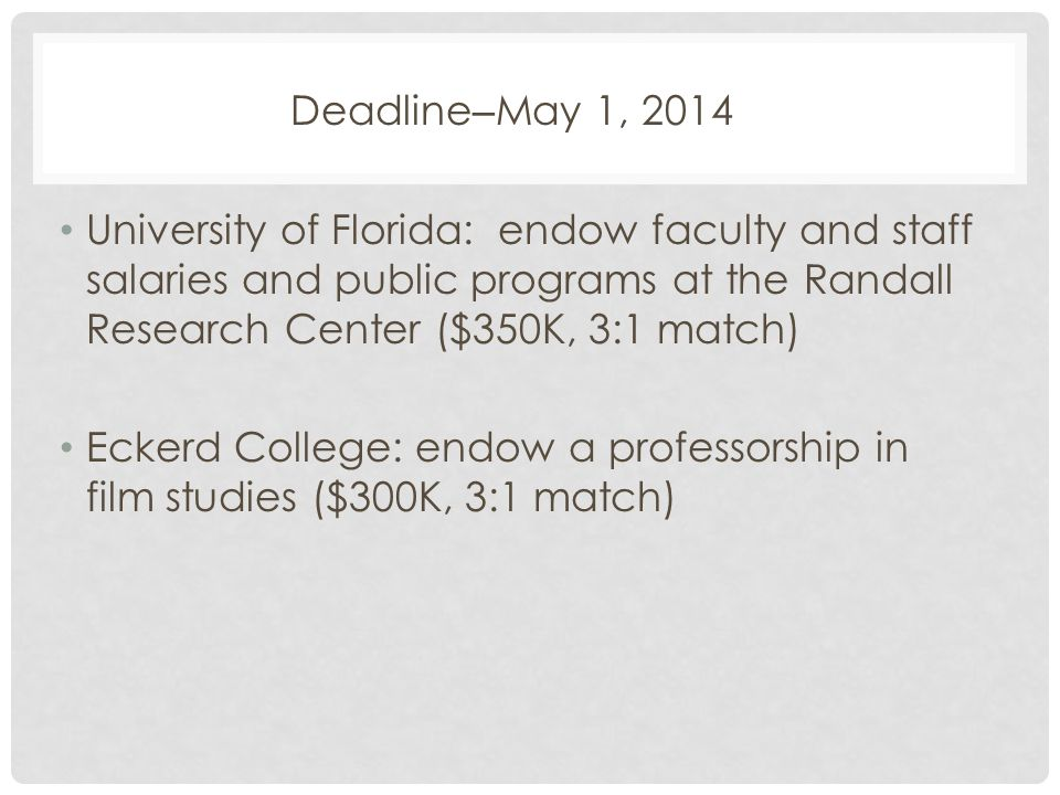 Deadline – May 1, 2014 University of Florida: endow faculty and staff salaries and public programs at the Randall Research Center ($350K, 3:1 match) Eckerd College: endow a professorship in film studies ($300K, 3:1 match)