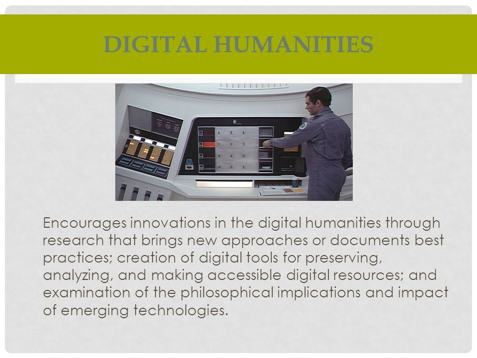 DIGITAL HUMANITIES Encourages innovations in the digital humanities through research that brings new approaches or documents best practices; creation of digital tools for preserving, analyzing, and making accessible digital resources; and examination of the philosophical implications and impact of emerging technologies.