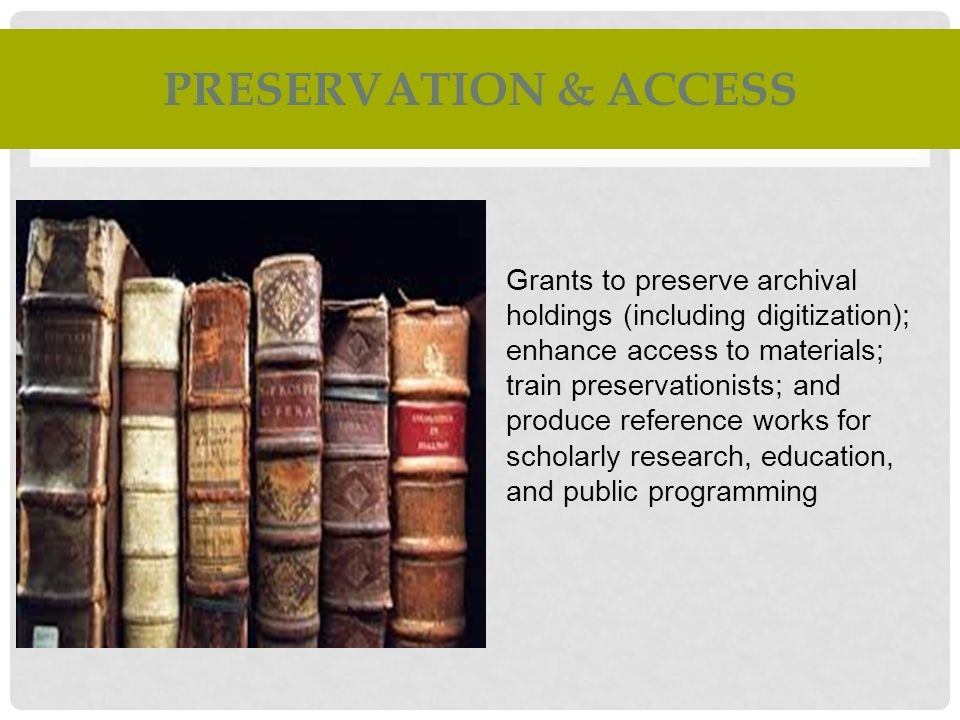 PRESERVATION & ACCESS Grants to preserve archival holdings (including digitization); enhance access to materials; train preservationists; and produce reference works for scholarly research, education, and public programming