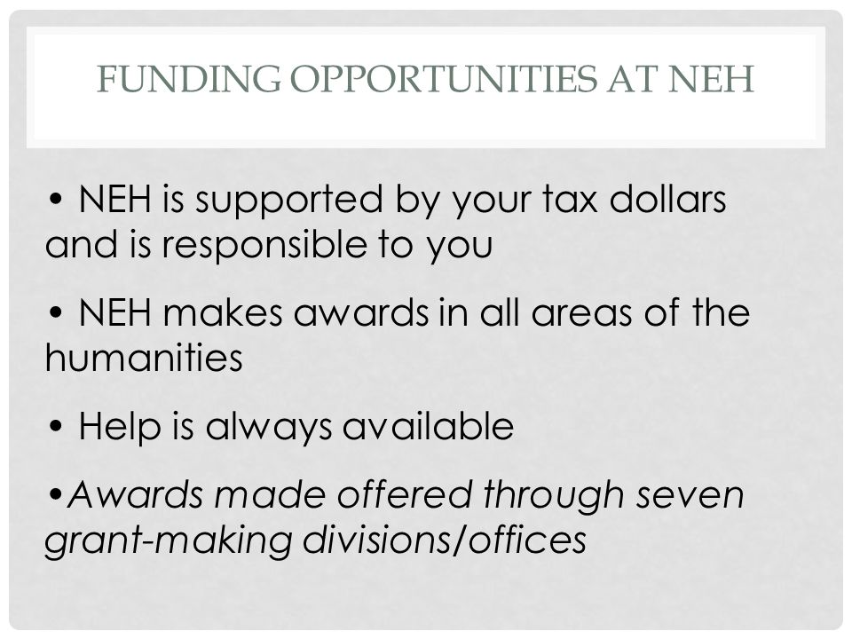 FUNDING OPPORTUNITIES AT NEH NEH is supported by your tax dollars and is responsible to you NEH makes awards in all areas of the humanities Help is always available Awards made offered through seven grant-making divisions/offices