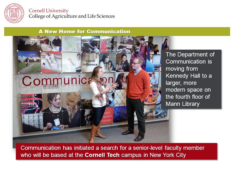 A New Home for Communication Communication has initiated a search for a senior-level faculty member who will be based at the Cornell Tech campus in New York City The Department of Communication is moving from Kennedy Hall to a larger, more modern space on the fourth floor of Mann Library