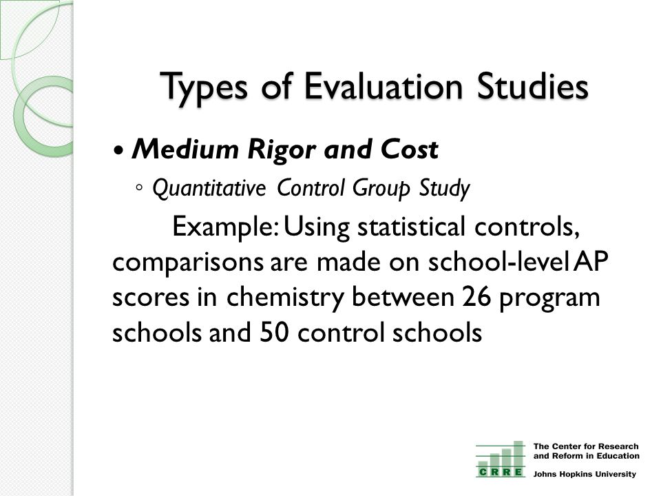 Types of Evaluation Studies Medium Rigor and Cost ◦ Quantitative Control Group Study Example: Using statistical controls, comparisons are made on scho