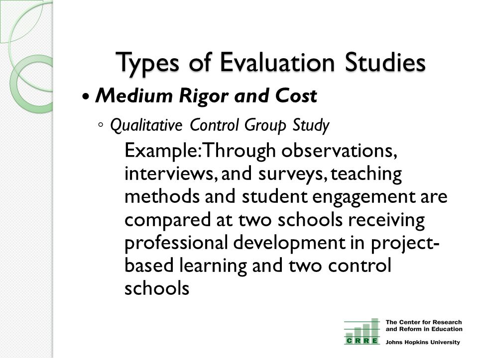 Types of Evaluation Studies Medium Rigor and Cost ◦ Qualitative Control Group Study Example: Through observations, interviews, and surveys, teaching methods and student engagement are compared at two schools receiving professional development in project- based learning and two control schools