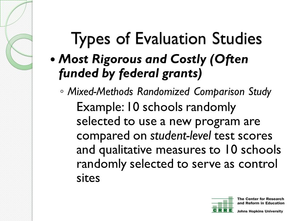 Types of Evaluation Studies Most Rigorous and Costly (Often funded by federal grants) ◦ Mixed-Methods Randomized Comparison Study Example: 10 schools