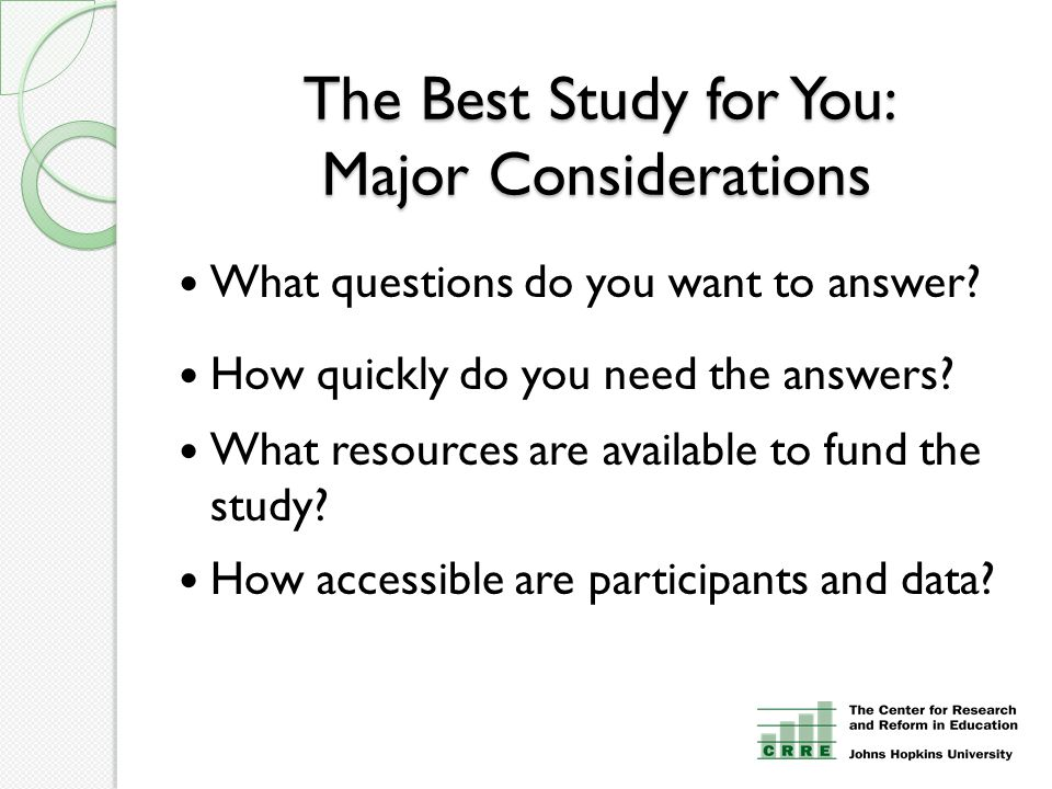 The Best Study for You: Major Considerations What questions do you want to answer? How quickly do you need the answers? What resources are available t