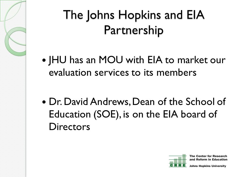 The Johns Hopkins and EIA Partnership JHU has an MOU with EIA to market our evaluation services to its members Dr.