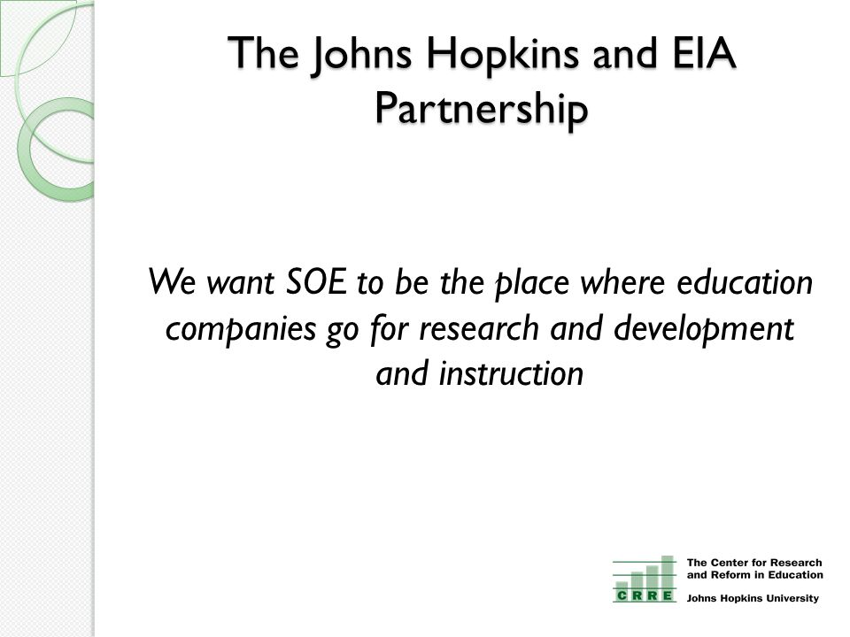 The Johns Hopkins and EIA Partnership We want SOE to be the place where education companies go for research and development and instruction