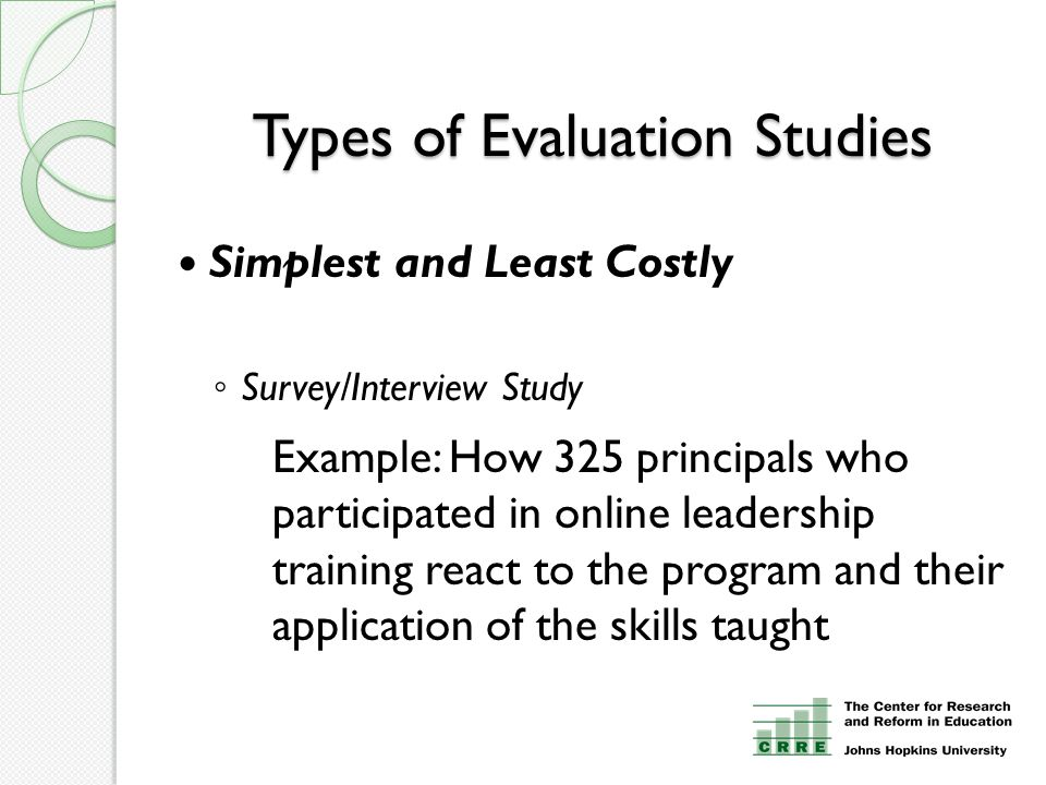 Types of Evaluation Studies Simplest and Least Costly ◦ Survey/Interview Study Example: How 325 principals who participated in online leadership training react to the program and their application of the skills taught